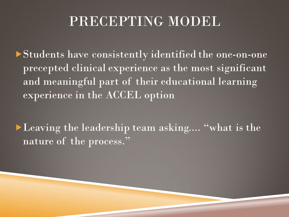 PRECEPTING MODEL  Students have consistently identified the one-on-one precepted clinical experience as the most significant and meaningful part of their educational learning experience in the ACCEL option  Leaving the leadership team asking....