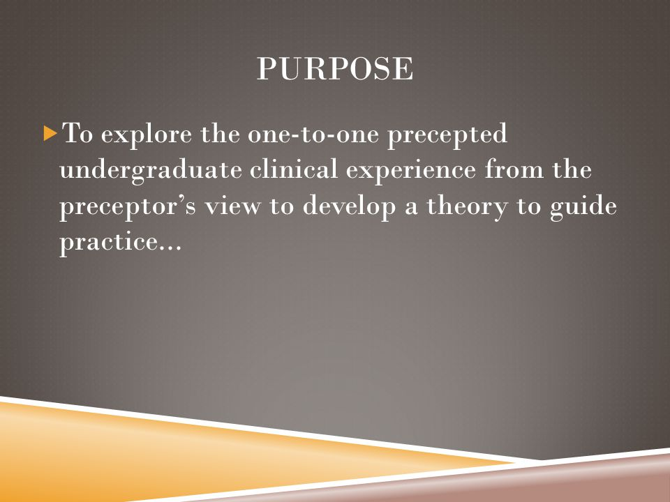 PURPOSE  To explore the one-to-one precepted undergraduate clinical experience from the preceptor's view to develop a theory to guide practice...