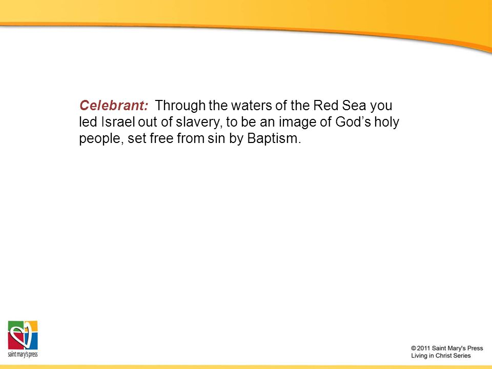 Celebrant: Through the waters of the Red Sea you led Israel out of slavery, to be an image of God's holy people, set free from sin by Baptism.