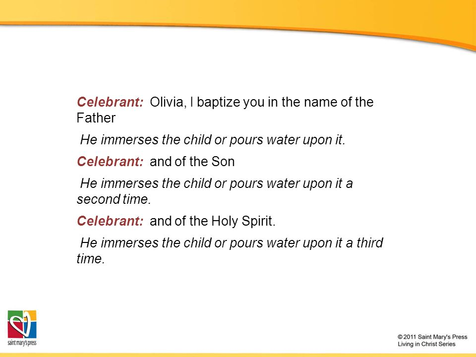 Celebrant: Olivia, I baptize you in the name of the Father He immerses the child or pours water upon it.