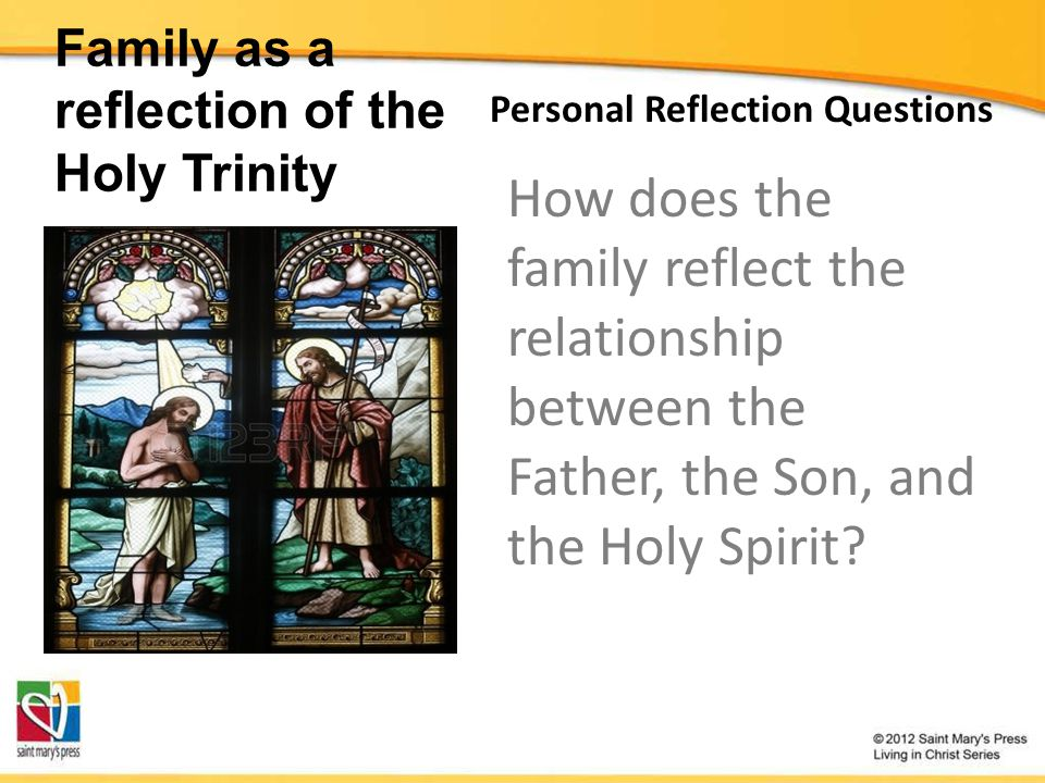Family as a reflection of the Holy Trinity Personal Reflection Questions How does the family reflect the relationship between the Father, the Son, and the Holy Spirit