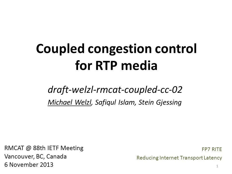 Coupled congestion control for RTP media draft-welzl-rmcat-coupled-cc-02 Michael Welzl, Safiqul Islam, Stein Gjessing RMCAT @ 88th IETF Meeting Vancouver, BC, Canada 6 November 2013 1 FP7 RITE Reducing Internet Transport Latency