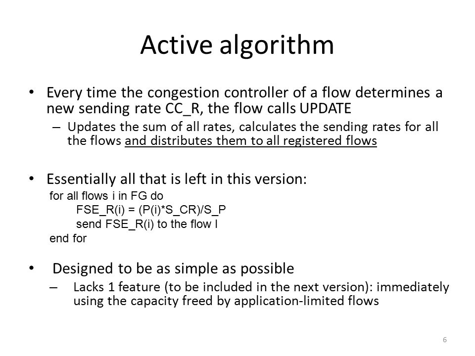 Active algorithm Every time the congestion controller of a flow determines a new sending rate CC_R, the flow calls UPDATE – Updates the sum of all rates, calculates the sending rates for all the flows and distributes them to all registered flows Essentially all that is left in this version: for all flows i in FG do FSE_R(i) = (P(i)*S_CR)/S_P send FSE_R(i) to the flow I end for Designed to be as simple as possible – Lacks 1 feature (to be included in the next version): immediately using the capacity freed by application-limited flows 6