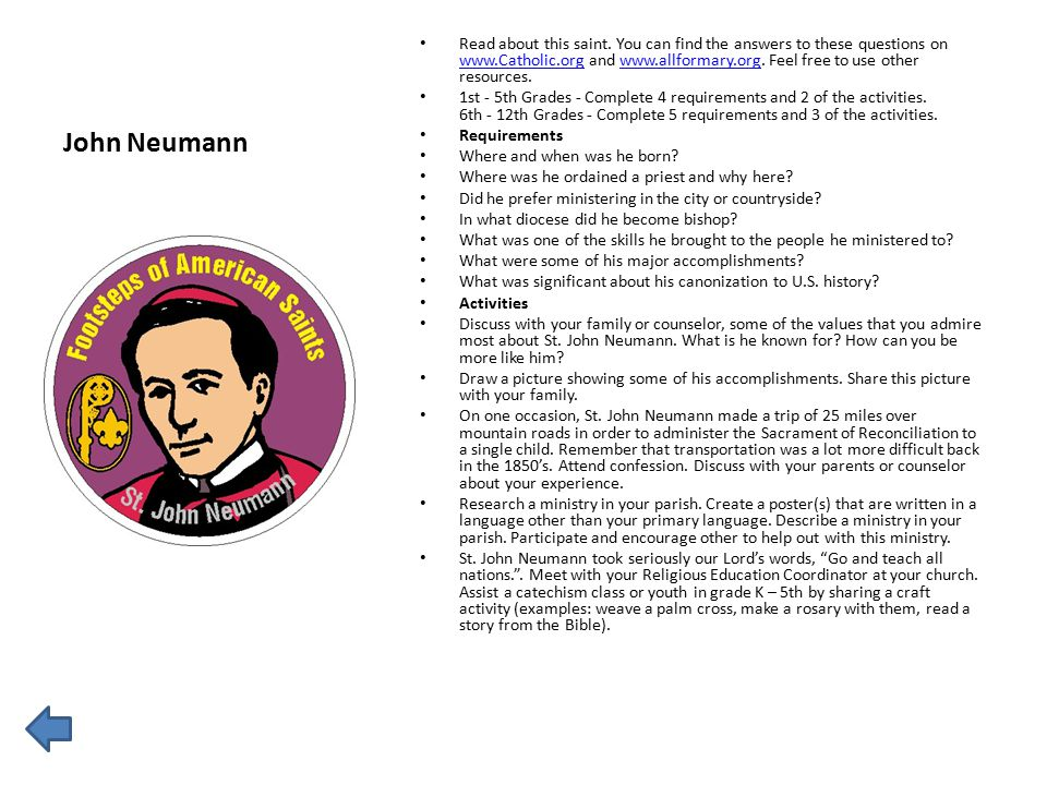 John Neumann Read about this saint. You can find the answers to these questions on www.Catholic.org and www.allformary.org. Feel free to use other res