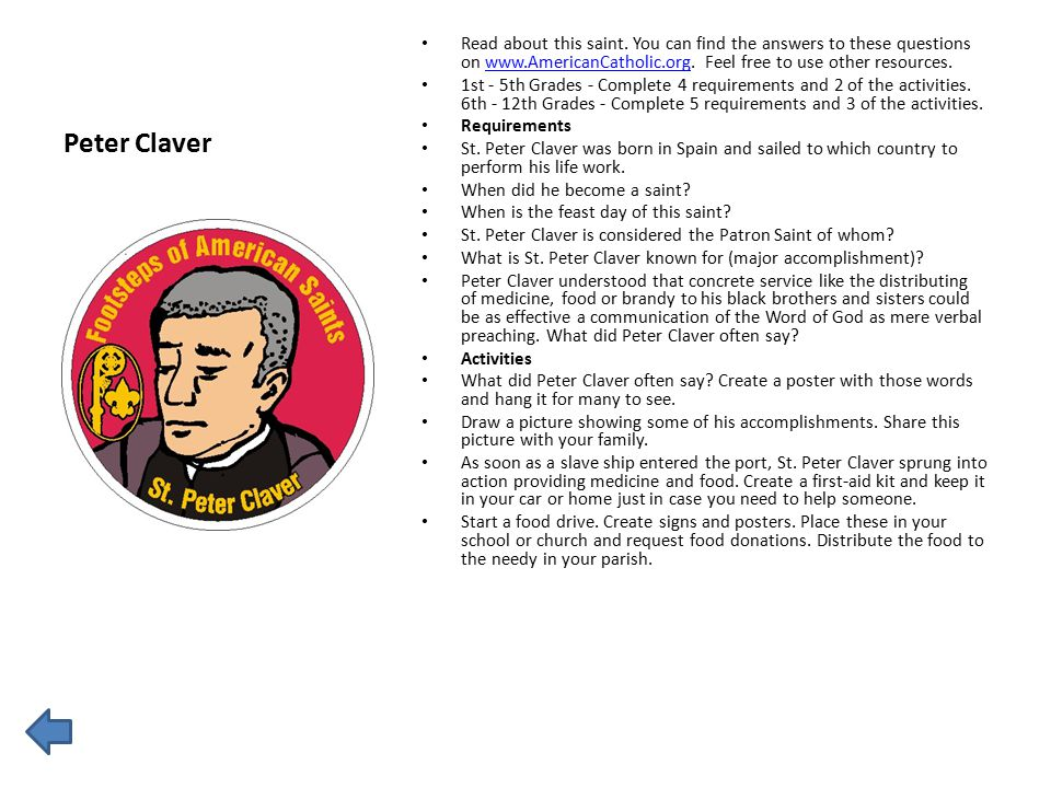Peter Claver Read about this saint. You can find the answers to these questions on www.AmericanCatholic.org. Feel free to use other resources.www.Amer