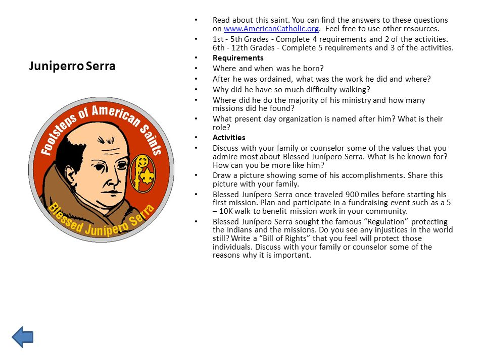 Juniperro Serra Read about this saint. You can find the answers to these questions on www.AmericanCatholic.org. Feel free to use other resources.www.A
