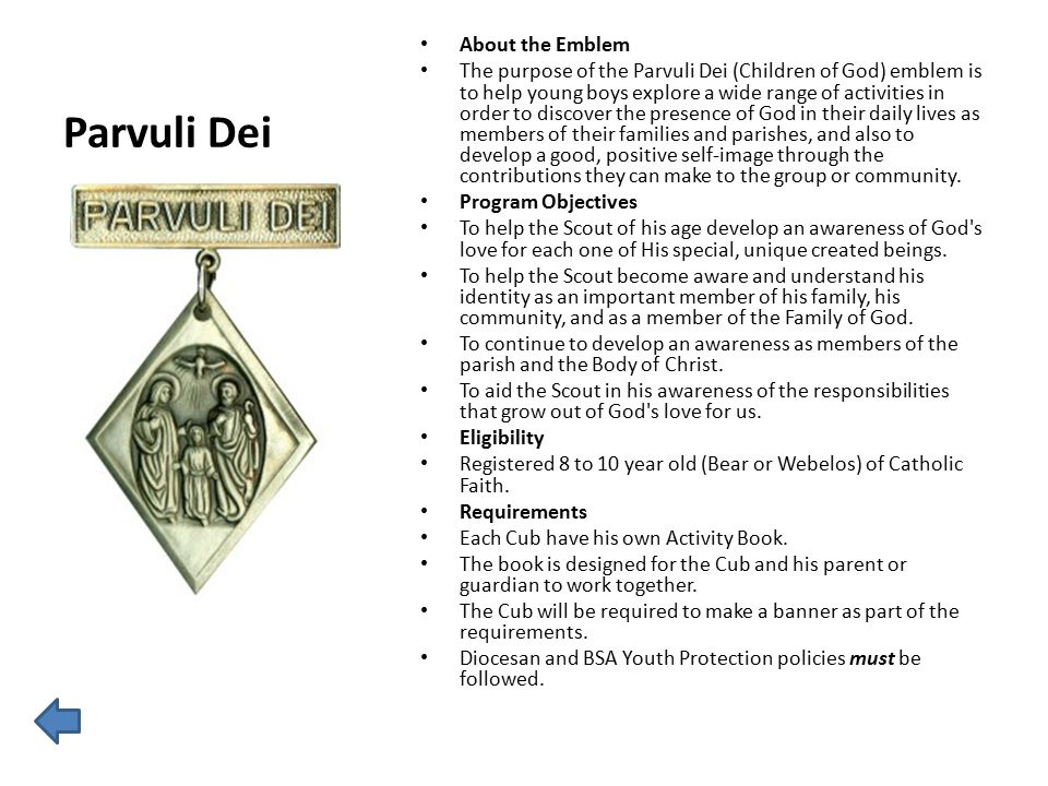 Parvuli Dei About the Emblem The purpose of the Parvuli Dei (Children of God) emblem is to help young boys explore a wide range of activities in order to discover the presence of God in their daily lives as members of their families and parishes, and also to develop a good, positive self-image through the contributions they can make to the group or community.