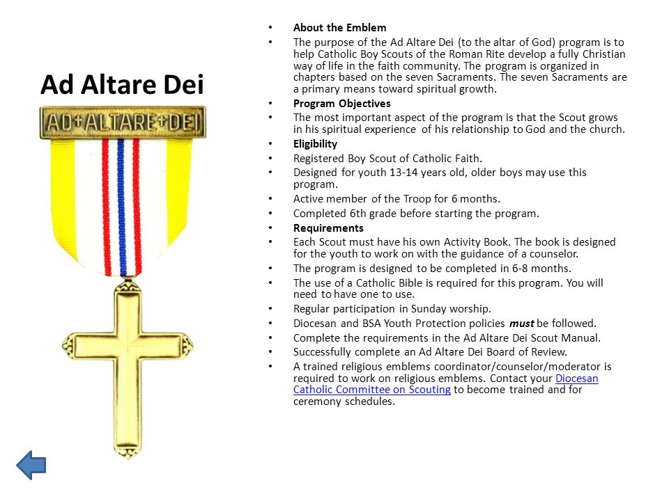 Ad Altare Dei About the Emblem The purpose of the Ad Altare Dei (to the altar of God) program is to help Catholic Boy Scouts of the Roman Rite develop a fully Christian way of life in the faith community.