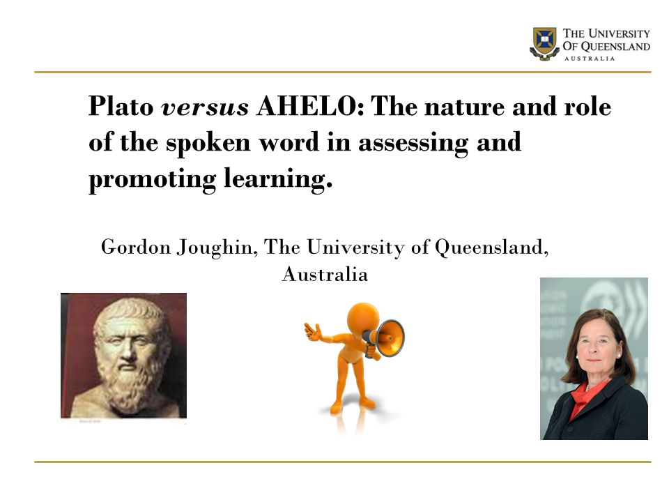 Plato versus AHELO: The nature and role of the spoken word in assessing and promoting learning. Gordon Joughin, The University of Queensland, Australi