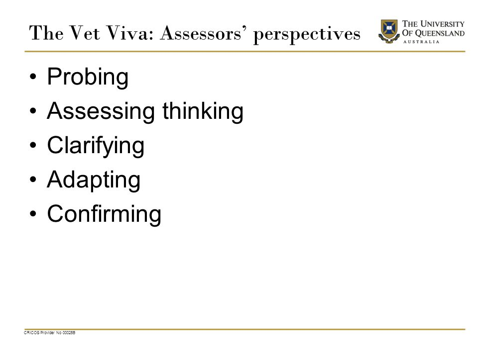 The Vet Viva: Assessors' perspectives Probing Assessing thinking Clarifying Adapting Confirming CRICOS Provider No 00025B