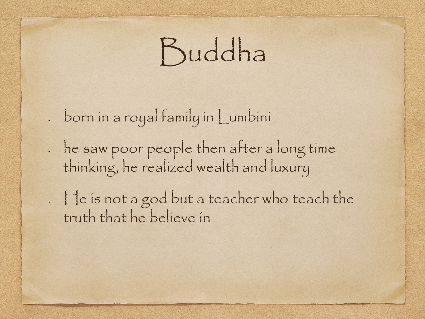 Buddha born in a royal family in Lumbini he saw poor people then after a long time thinking, he realized wealth and luxury He is not a god but a teacher who teach the truth that he believe in