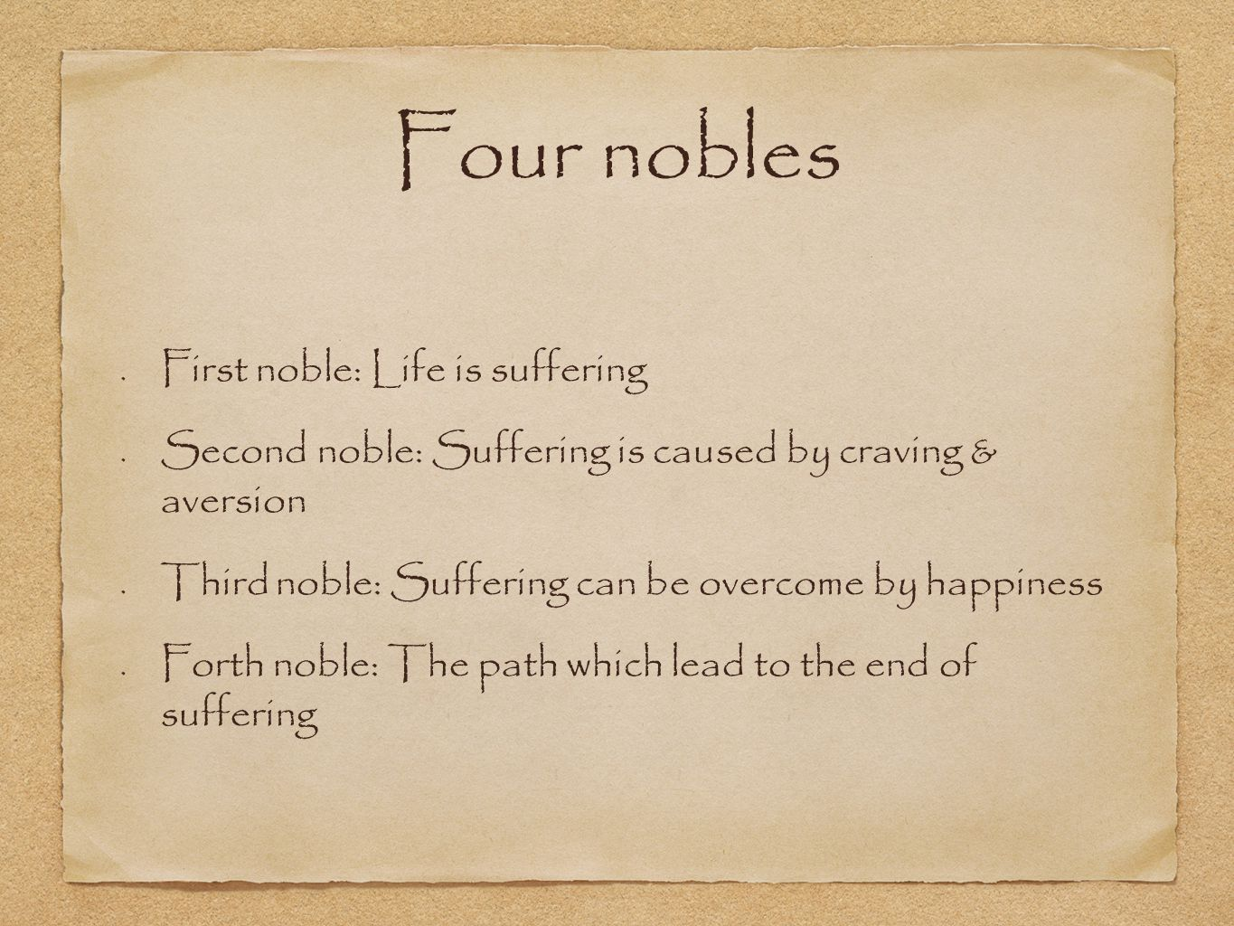 Four nobles First noble: Life is suffering Second noble: Suffering is caused by craving & aversion Third noble: Suffering can be overcome by happiness Forth noble: The path which lead to the end of suffering