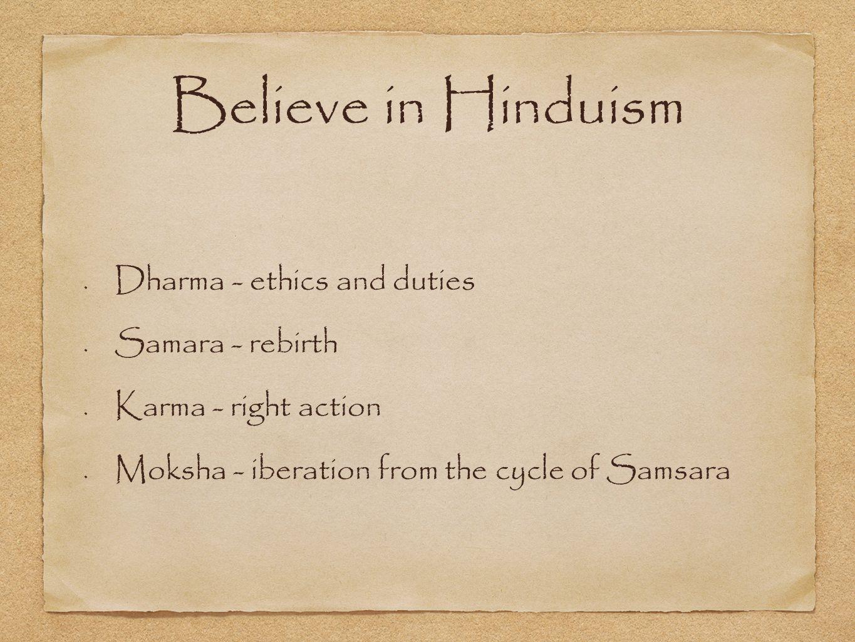 Believe in Hinduism Dharma - ethics and duties Samara - rebirth Karma - right action Moksha - iberation from the cycle of Samsara