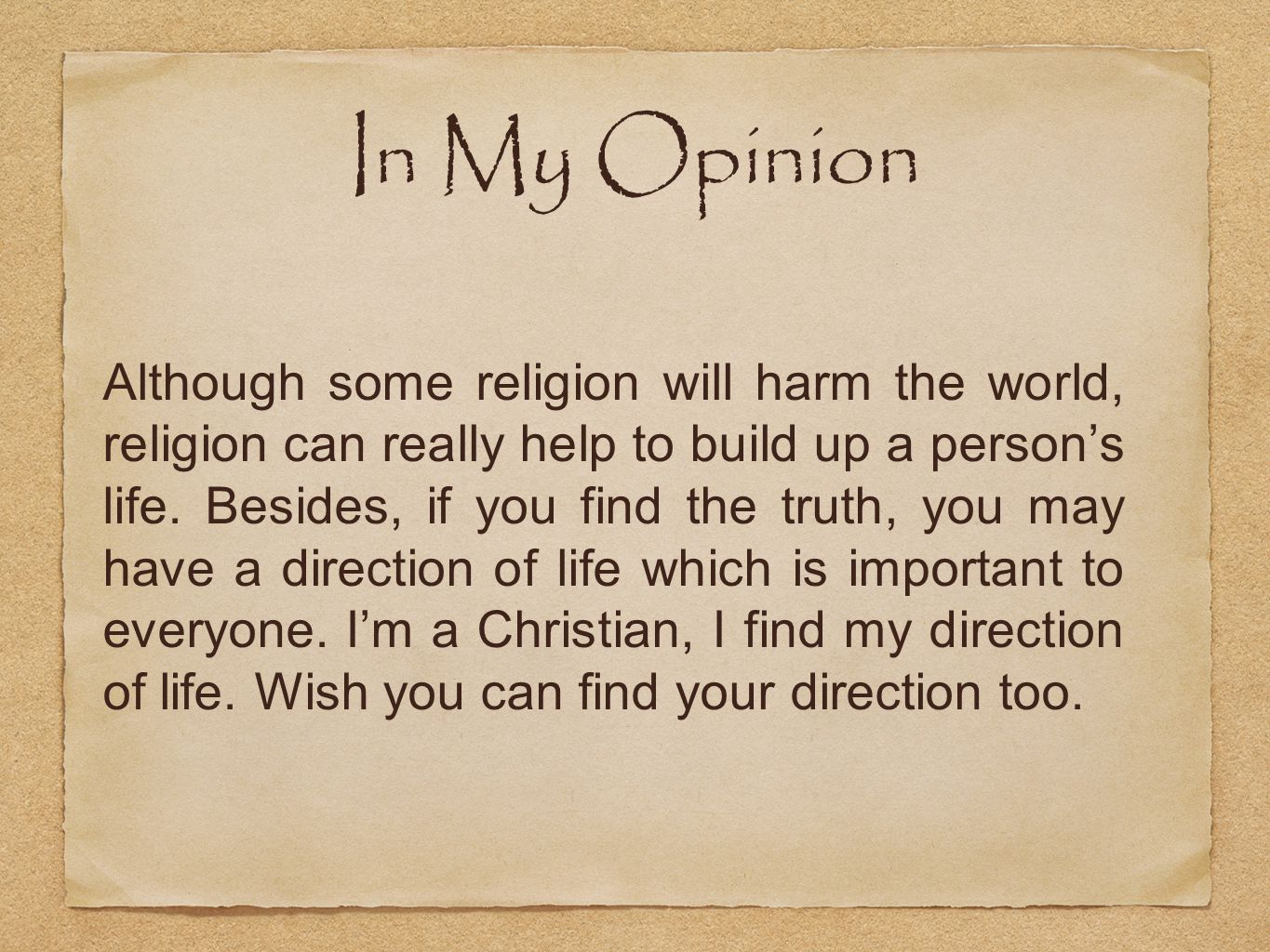 In My Opinion Although some religion will harm the world, religion can really help to build up a person's life.