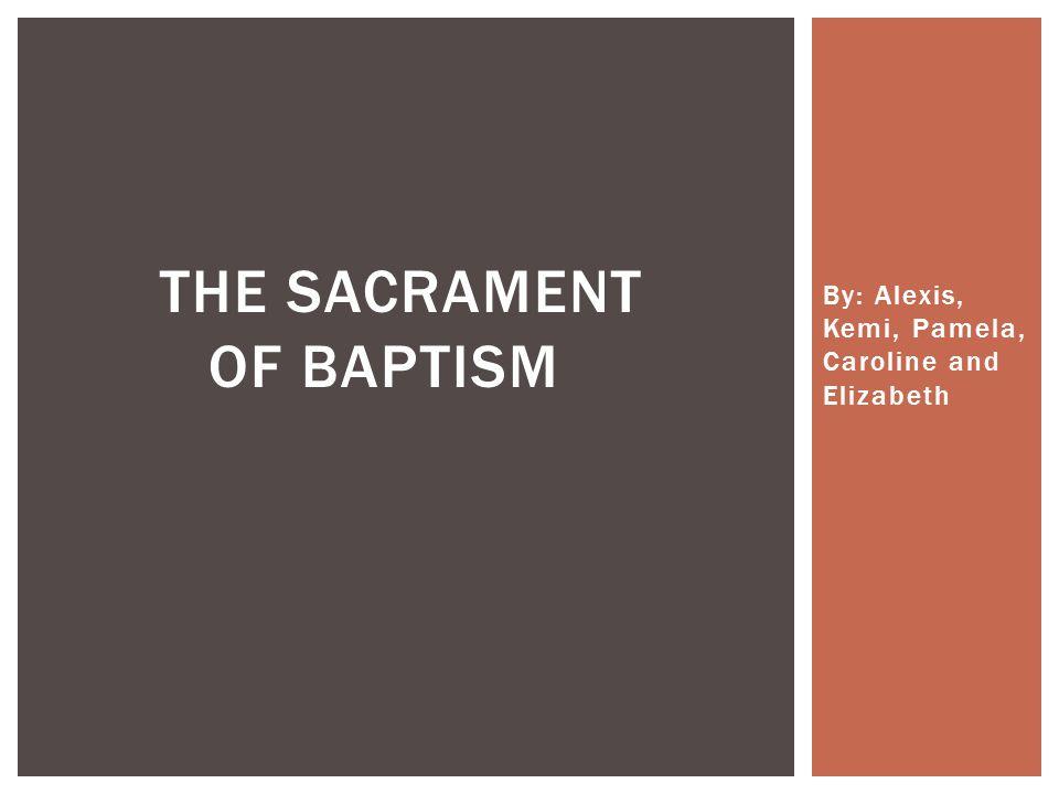 By: Alexis, Kemi, Pamela, Caroline and Elizabeth THE SACRAMENT OF BAPTISM