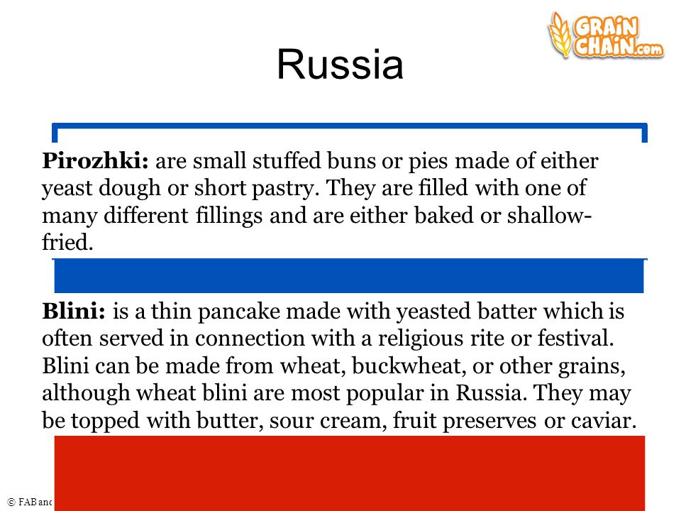 © FAB and AHDB 2011 Russia Pirozhki: are small stuffed buns or pies made of either yeast dough or short pastry. They are filled with one of many diffe