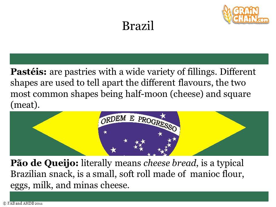 © FAB and AHDB 2011 Brazil Pão de Queijo: literally means cheese bread, is a typical Brazilian snack, is a small, soft roll made of manioc flour, eggs