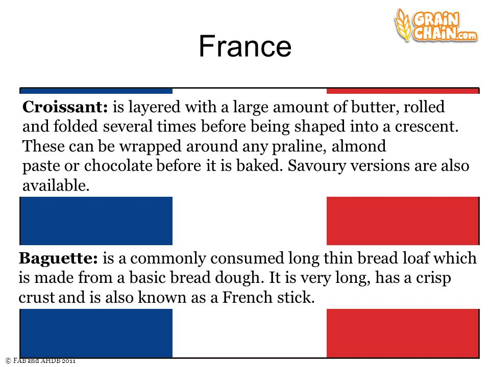 © FAB and AHDB 2011 France Baguette: is a commonly consumed long thin bread loaf which is made from a basic bread dough. It is very long, has a crisp