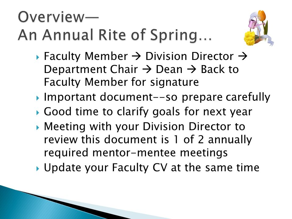  Faculty Member  Division Director  Department Chair  Dean  Back to Faculty Member for signature  Important document--so prepare carefully  Good time to clarify goals for next year  Meeting with your Division Director to review this document is 1 of 2 annually required mentor-mentee meetings  Update your Faculty CV at the same time