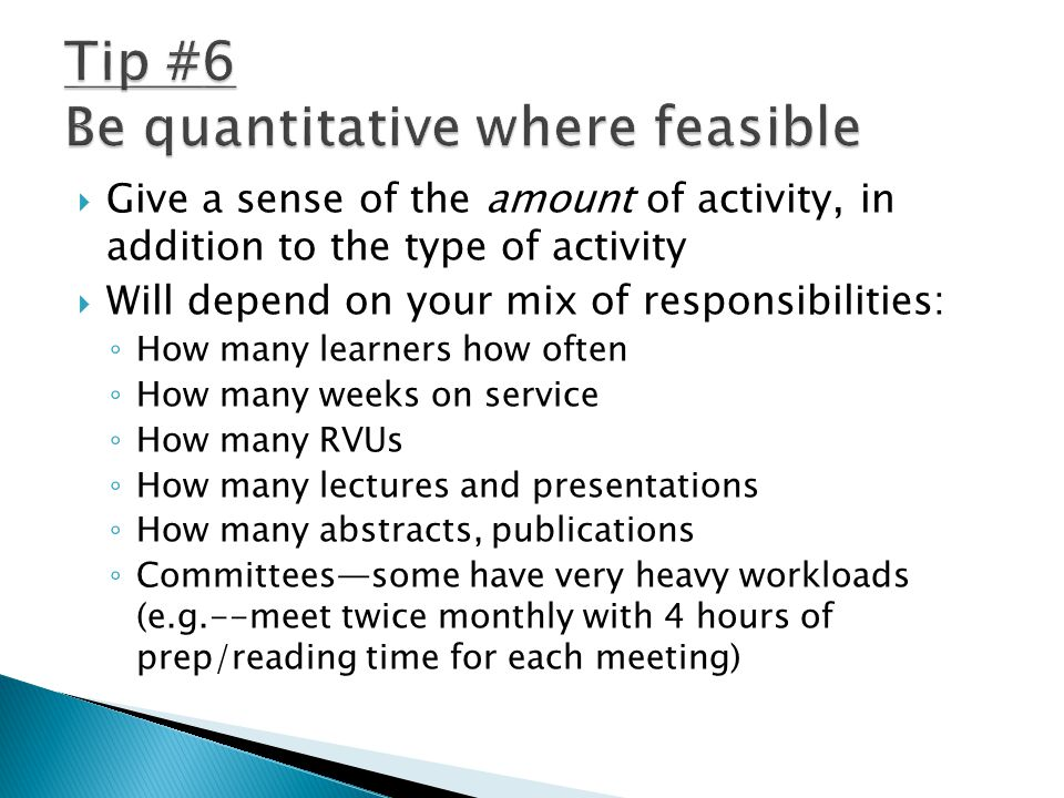  Give a sense of the amount of activity, in addition to the type of activity  Will depend on your mix of responsibilities: ◦ How many learners how often ◦ How many weeks on service ◦ How many RVUs ◦ How many lectures and presentations ◦ How many abstracts, publications ◦ Committees—some have very heavy workloads (e.g.--meet twice monthly with 4 hours of prep/reading time for each meeting)