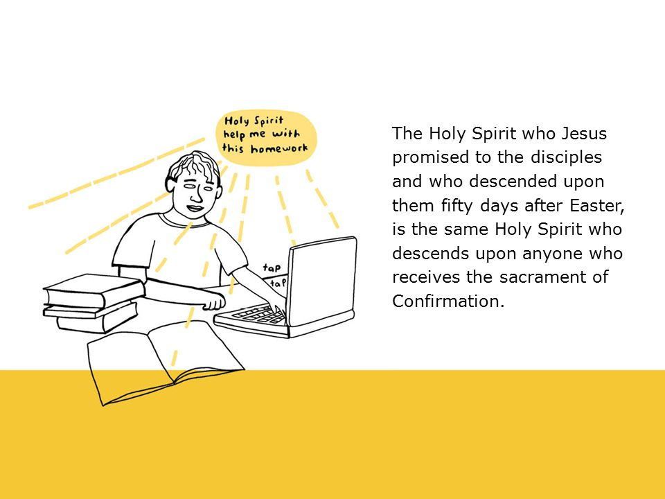 The Holy Spirit who Jesus promised to the disciples and who descended upon them fifty days after Easter, is the same Holy Spirit who descends upon anyone who receives the sacrament of Confirmation.