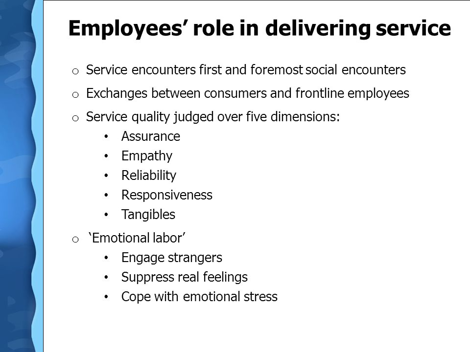 Employees' role in delivering service o Service encounters first and foremost social encounters o Exchanges between consumers and frontline employees o Service quality judged over five dimensions: Assurance Empathy Reliability Responsiveness Tangibles o 'Emotional labor' Engage strangers Suppress real feelings Cope with emotional stress