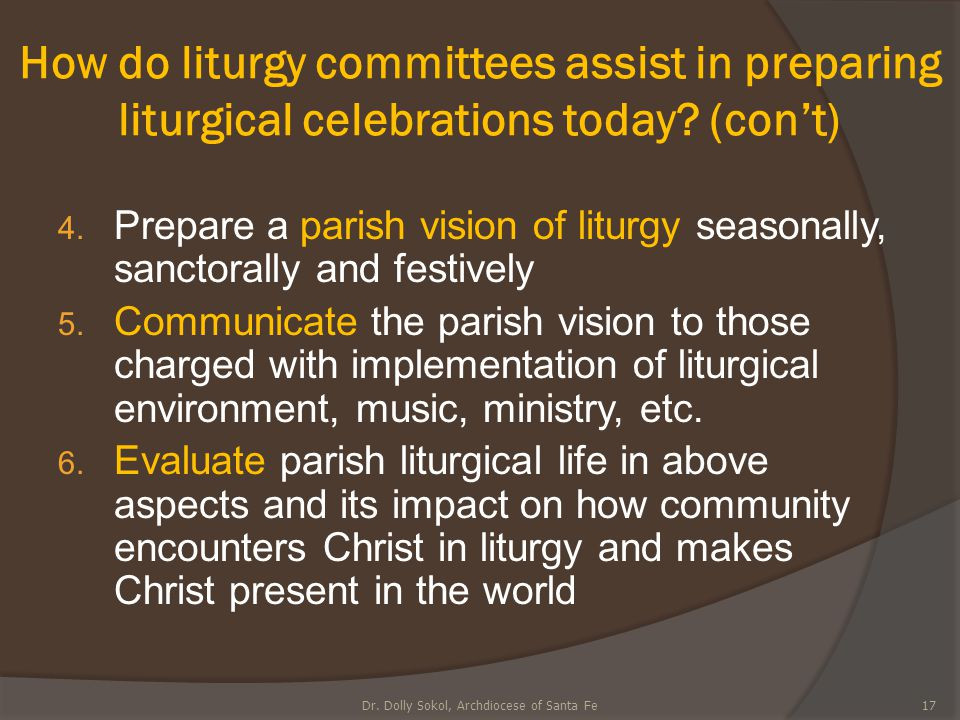 How do liturgy committees assist in preparing liturgical celebrations today? (con't) 4. Prepare a parish vision of liturgy seasonally, sanctorally and
