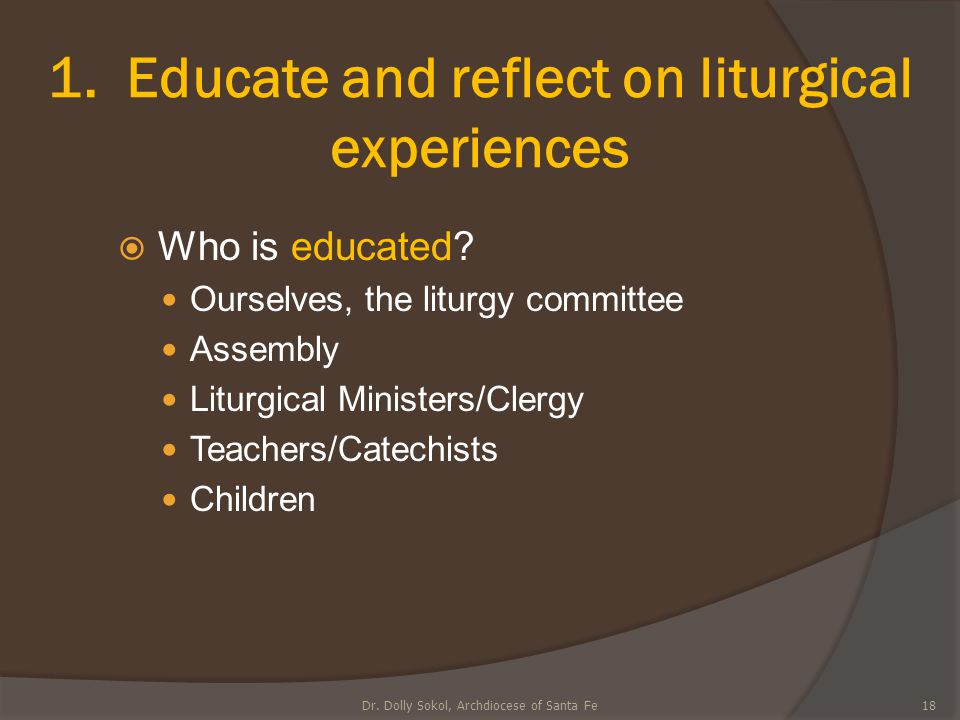 1. Educate and reflect on liturgical experiences  Who is educated? Ourselves, the liturgy committee Assembly Liturgical Ministers/Clergy Teachers/Cat