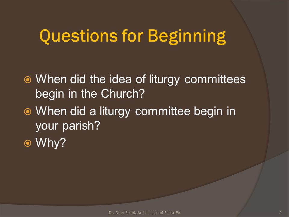 Questions for Beginning  When did the idea of liturgy committees begin in the Church?  When did a liturgy committee begin in your parish?  Why? 2Dr
