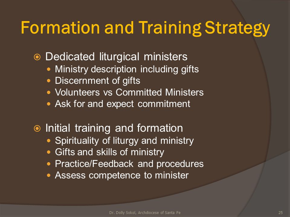 Formation and Training Strategy  Dedicated liturgical ministers Ministry description including gifts Discernment of gifts Volunteers vs Committed Min