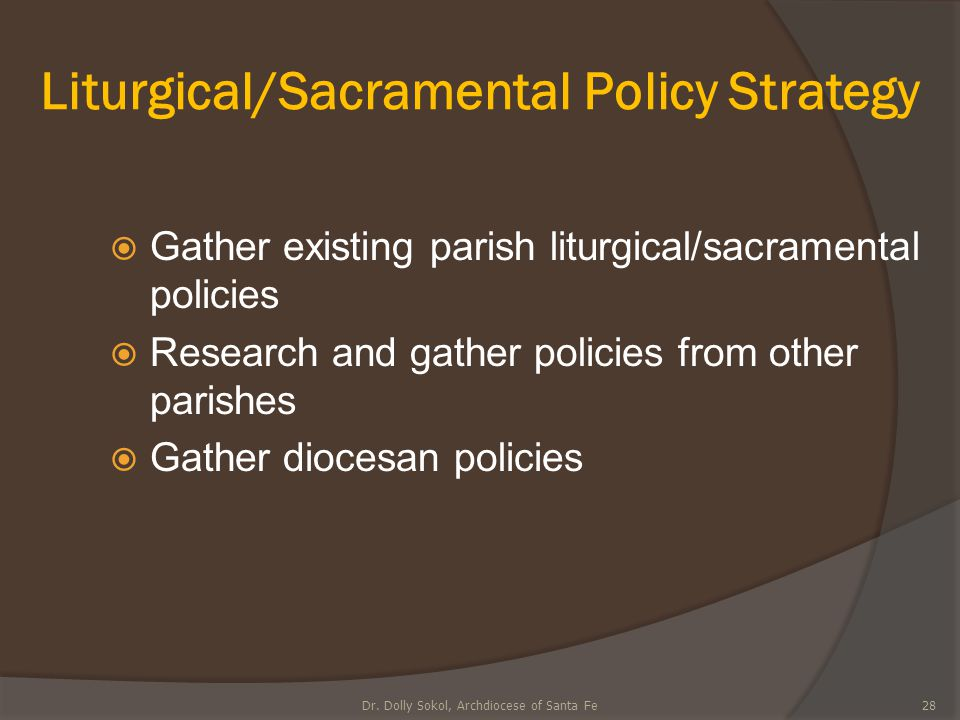 Liturgical/Sacramental Policy Strategy  Gather existing parish liturgical/sacramental policies  Research and gather policies from other parishes  G