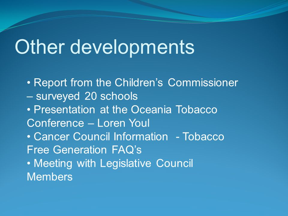 Other developments Report from the Children's Commissioner – surveyed 20 schools Presentation at the Oceania Tobacco Conference – Loren Youl Cancer Council Information - Tobacco Free Generation FAQ's Meeting with Legislative Council Members