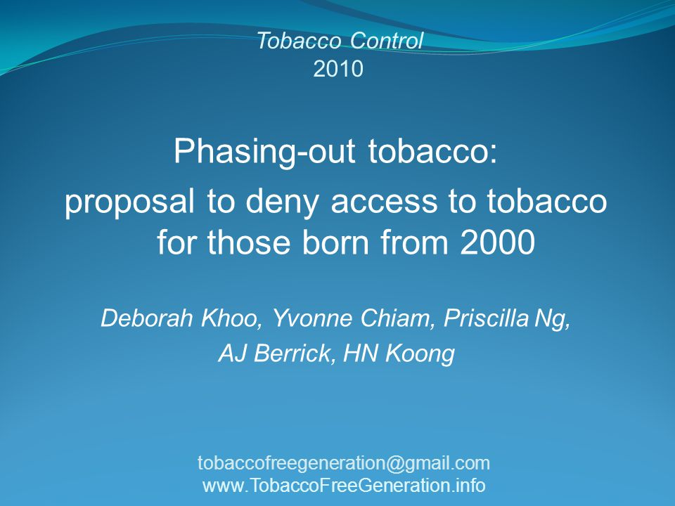 Tobacco Control 2010 Phasing-out tobacco: proposal to deny access to tobacco for those born from 2000 Deborah Khoo, Yvonne Chiam, Priscilla Ng, AJ Berrick, HN Koong tobaccofreegeneration@gmail.com www.TobaccoFreeGeneration.info
