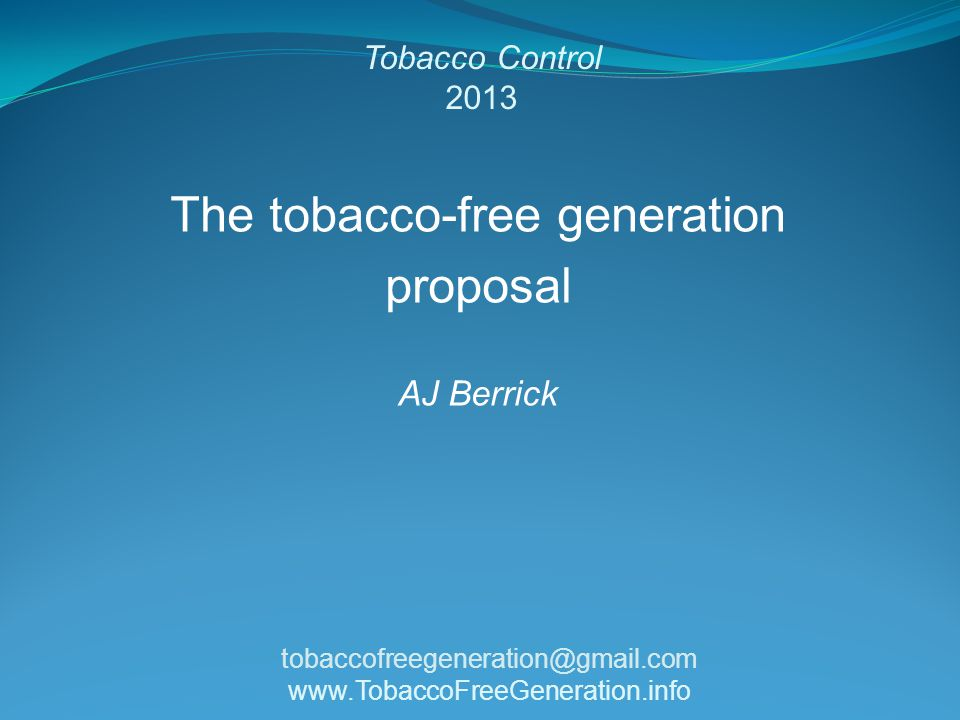 Tobacco Control 2013 The tobacco-free generation proposal AJ Berrick tobaccofreegeneration@gmail.com www.TobaccoFreeGeneration.info