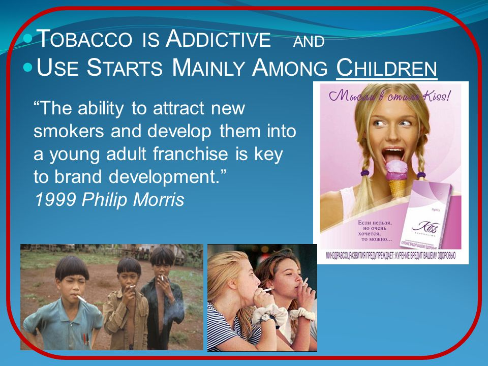 T OBACCO IS A DDICTIVE AND U SE S TARTS M AINLY A MONG C HILDREN The ability to attract new smokers and develop them into a young adult franchise is key to brand development. 1999 Philip Morris