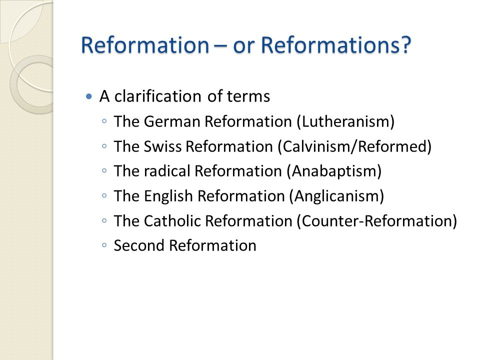 The German Reformation – Lutheranism ◦ Martin Luther, 1522 The Swiss Reformation – the Reformed church ◦ Institutional, ethical, and social reform ◦ John Calvin – Geneva, 1550s The radical Reformation – Anabaptism ◦ Anabaptist = rebaptizer ◦ sola scriptura The English Reformation – Anglicanism ◦ Henry VIII, 1527 ◦ The Elizabethan settlement (1558-9) The Catholic Reformation ◦ Council of Trent, 1545 Protestant Orthodoxy (1559-1622) ◦ Confessionalization