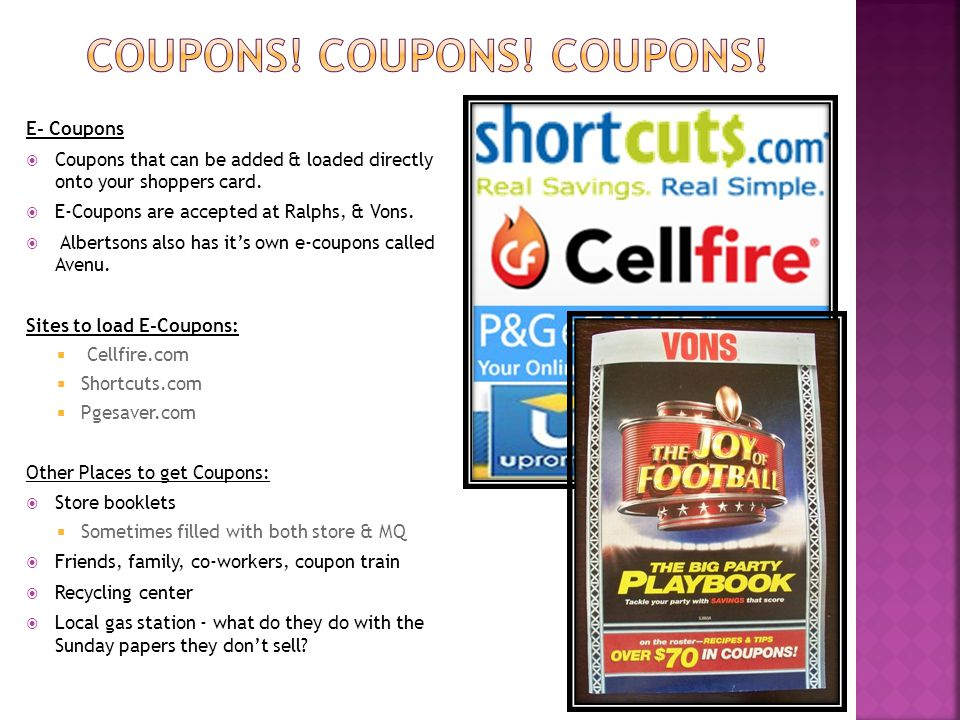 E- Coupons  Coupons that can be added & loaded directly onto your shoppers card.  E-Coupons are accepted at Ralphs, & Vons.  Albertsons also has it