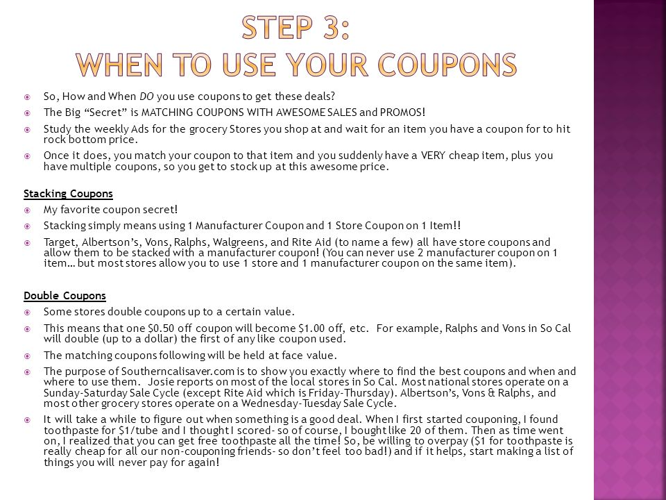 " So, How and When DO you use coupons to get these deals?  The Big ""Secret"" is MATCHING COUPONS WITH AWESOME SALES and PROMOS!  Study the weekly Ads"
