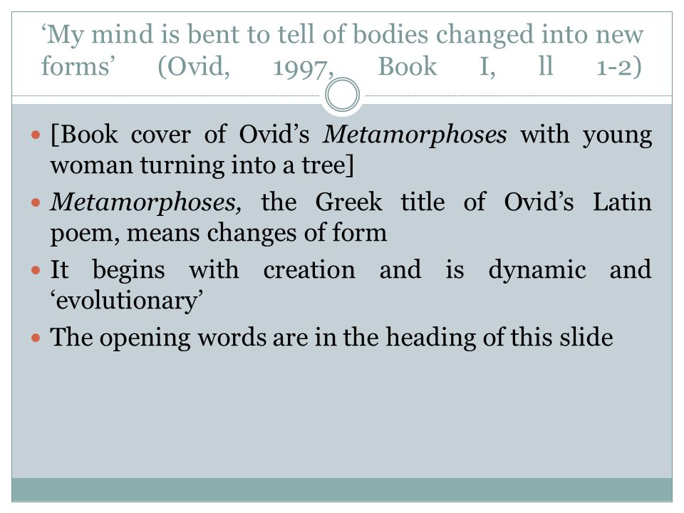 'My mind is bent to tell of bodies changed into new forms' (Ovid, 1997, Book I, ll 1-2) [Book cover of Ovid's Metamorphoses with young woman turning into a tree] Metamorphoses, the Greek title of Ovid's Latin poem, means changes of form It begins with creation and is dynamic and 'evolutionary' The opening words are in the heading of this slide