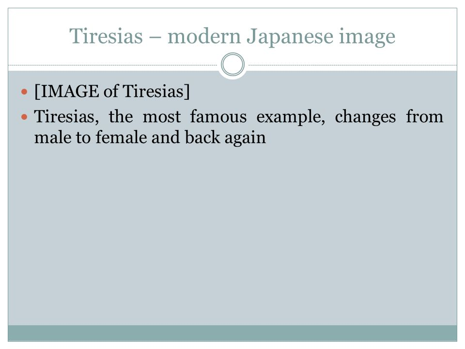 Tiresias – modern Japanese image [IMAGE of Tiresias] Tiresias, the most famous example, changes from male to female and back again