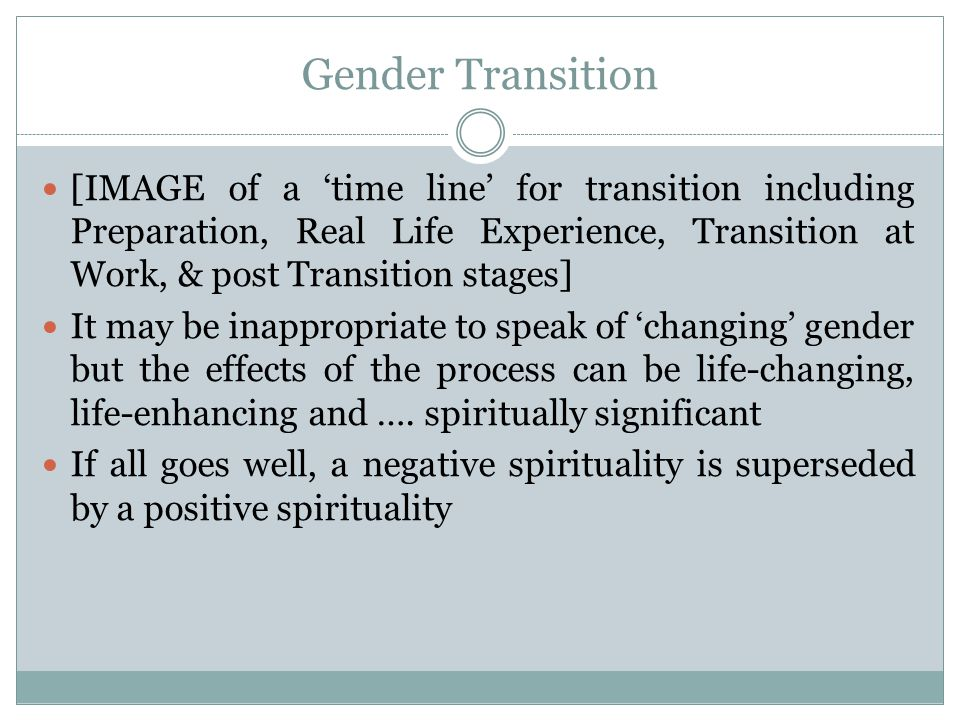 Gender Transition [IMAGE of a 'time line' for transition including Preparation, Real Life Experience, Transition at Work, & post Transition stages] It may be inappropriate to speak of 'changing' gender but the effects of the process can be life-changing, life-enhancing and ….
