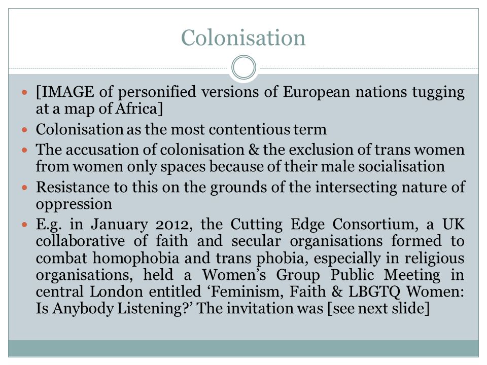 Colonisation [IMAGE of personified versions of European nations tugging at a map of Africa] Colonisation as the most contentious term The accusation of colonisation & the exclusion of trans women from women only spaces because of their male socialisation Resistance to this on the grounds of the intersecting nature of oppression E.g.