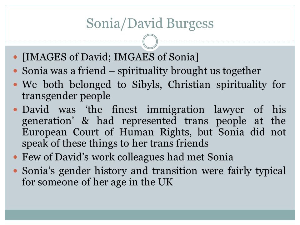Sonia/David Burgess [IMAGES of David; IMGAES of Sonia] Sonia was a friend – spirituality brought us together We both belonged to Sibyls, Christian spirituality for transgender people David was 'the finest immigration lawyer of his generation' & had represented trans people at the European Court of Human Rights, but Sonia did not speak of these things to her trans friends Few of David's work colleagues had met Sonia Sonia's gender history and transition were fairly typical for someone of her age in the UK