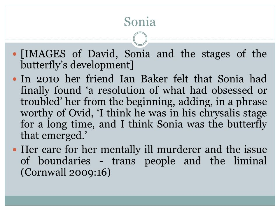 Sonia [IMAGES of David, Sonia and the stages of the butterfly's development] In 2010 her friend Ian Baker felt that Sonia had finally found 'a resolution of what had obsessed or troubled' her from the beginning, adding, in a phrase worthy of Ovid, 'I think he was in his chrysalis stage for a long time, and I think Sonia was the butterfly that emerged.' Her care for her mentally ill murderer and the issue of boundaries - trans people and the liminal (Cornwall 2009:16)