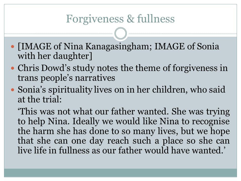 Forgiveness & fullness [IMAGE of Nina Kanagasingham; IMAGE of Sonia with her daughter] Chris Dowd's study notes the theme of forgiveness in trans people's narratives Sonia's spirituality lives on in her children, who said at the trial: 'This was not what our father wanted.