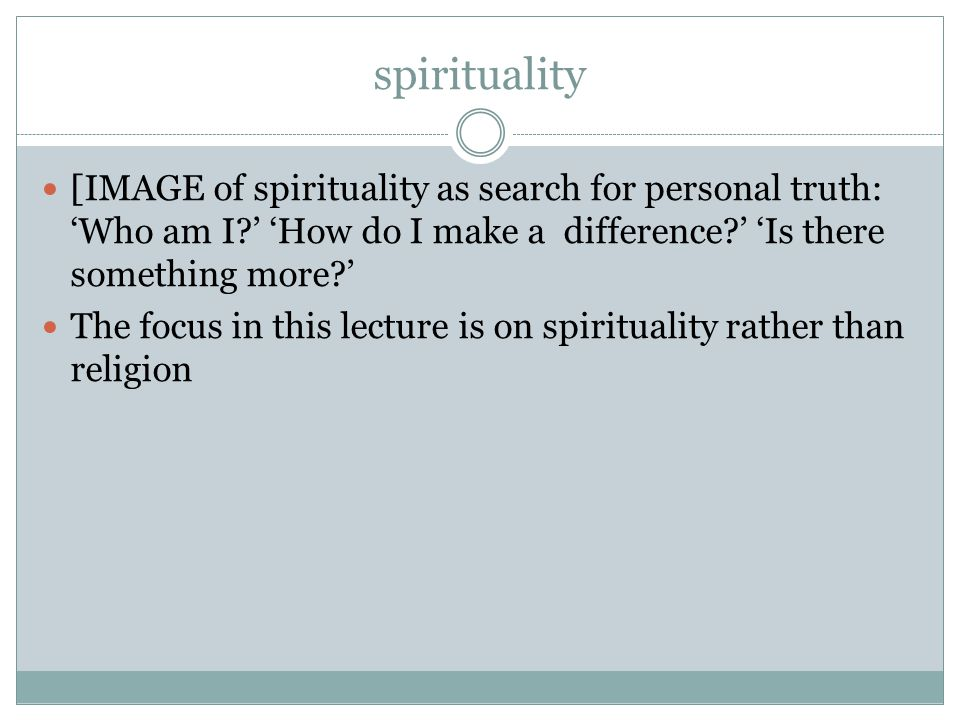 spirituality [IMAGE of spirituality as search for personal truth: 'Who am I ' 'How do I make a difference ' 'Is there something more ' The focus in this lecture is on spirituality rather than religion