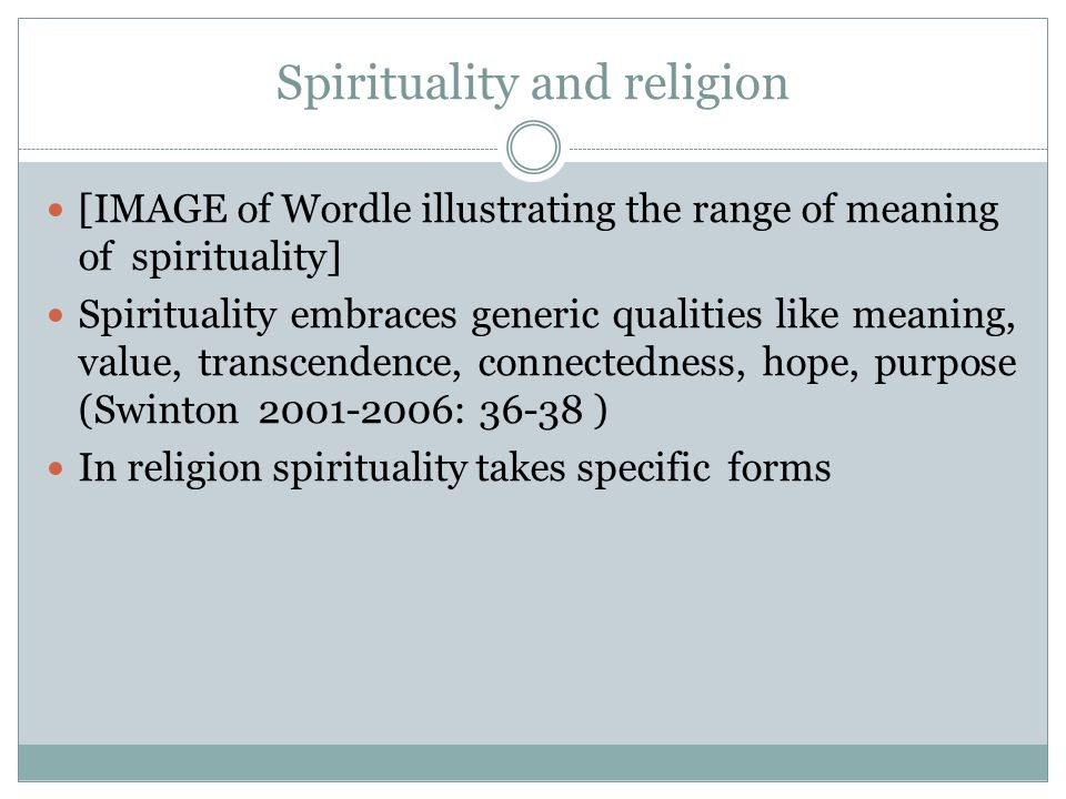 Spirituality and religion [IMAGE of Wordle illustrating the range of meaning of spirituality] Spirituality embraces generic qualities like meaning, value, transcendence, connectedness, hope, purpose (Swinton 2001-2006: 36-38 ) In religion spirituality takes specific forms