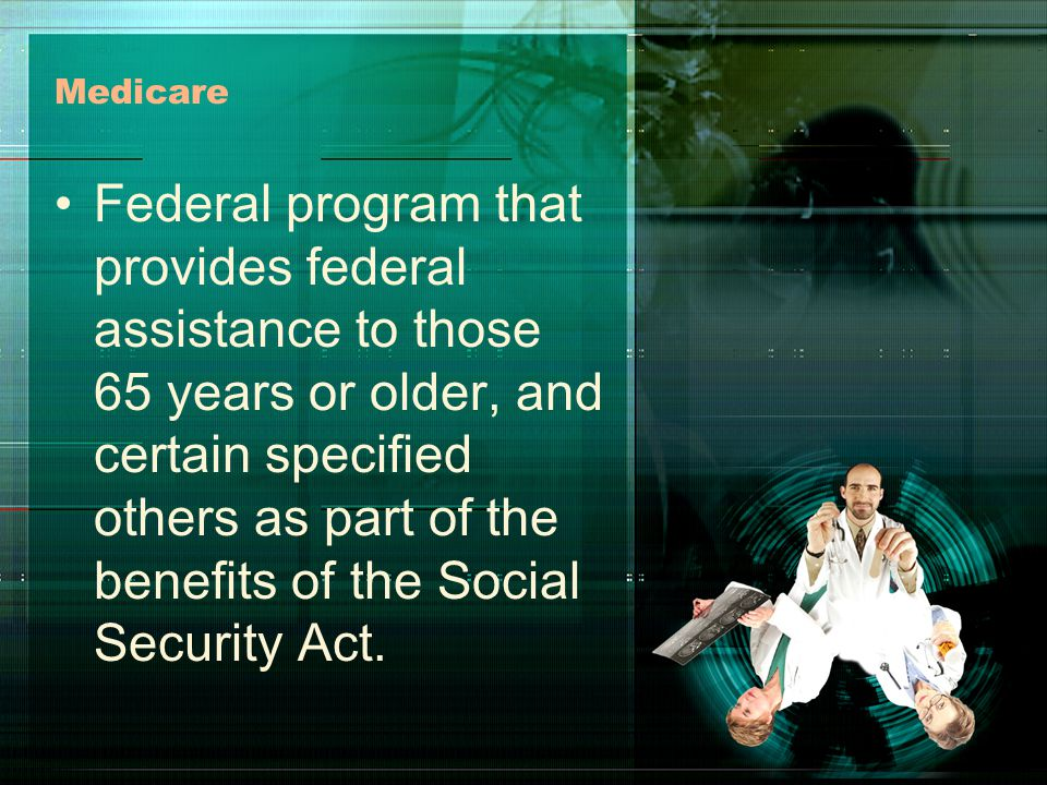 Medicare Federal program that provides federal assistance to those 65 years or older, and certain specified others as part of the benefits of the Social Security Act.