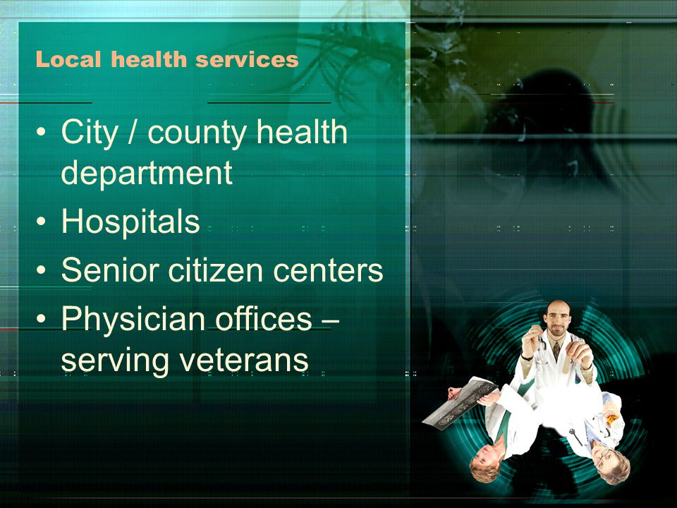 Local health services City / county health department Hospitals Senior citizen centers Physician offices – serving veterans