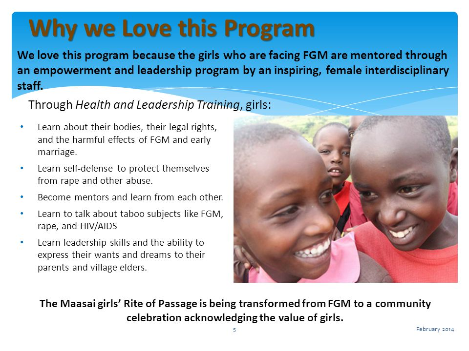 We love this program because the girls who are facing FGM are mentored through an empowerment and leadership program by an inspiring, female interdisciplinary staff.